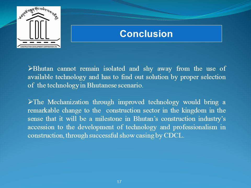 17 Conclusion Bhutan cannot remain isolated and shy away from the use of available technology and has to find out solution by proper selection of the