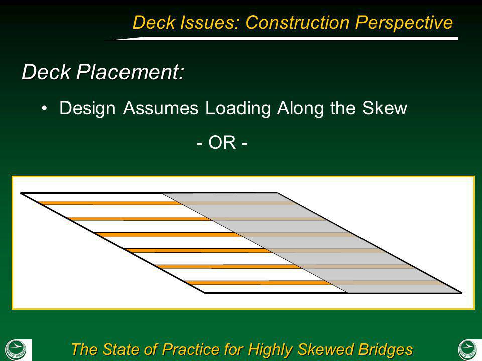 The State of Practice for Highly Skewed Bridges Deck Issues: Construction Perspective Design Assumes Loading Along the Skew Deck Placement: - OR -