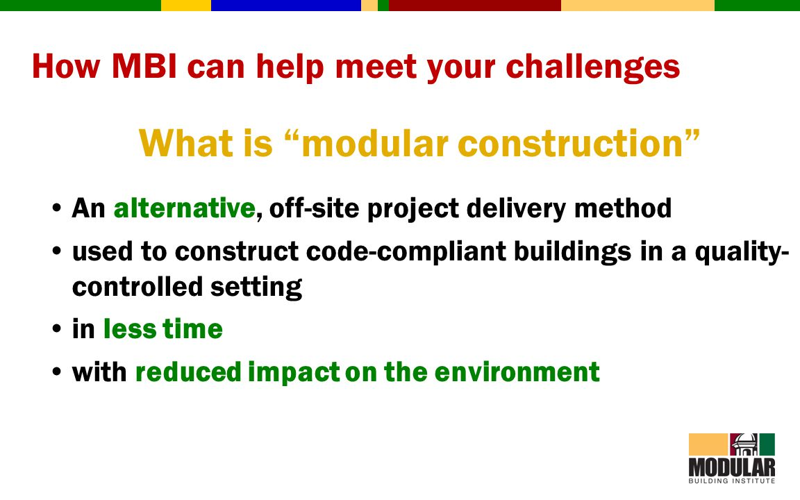 How MBI can help meet your challenges What is modular construction An alternative, off-site project delivery method used to construct code-compliant b