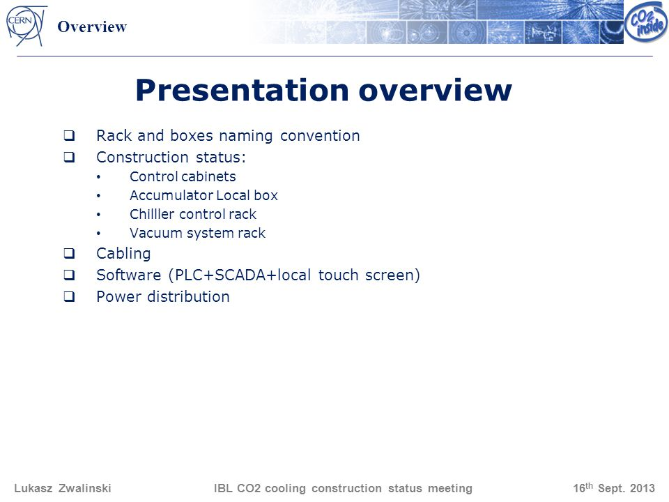 Presentation overview Rack and boxes naming convention Construction status: Control cabinets Accumulator Local box Chilller control rack Vacuum system rack Cabling Software (PLC+SCADA+local touch screen) Power distribution Lukasz Zwalinski IBL CO2 cooling construction status meeting 16 th Sept.