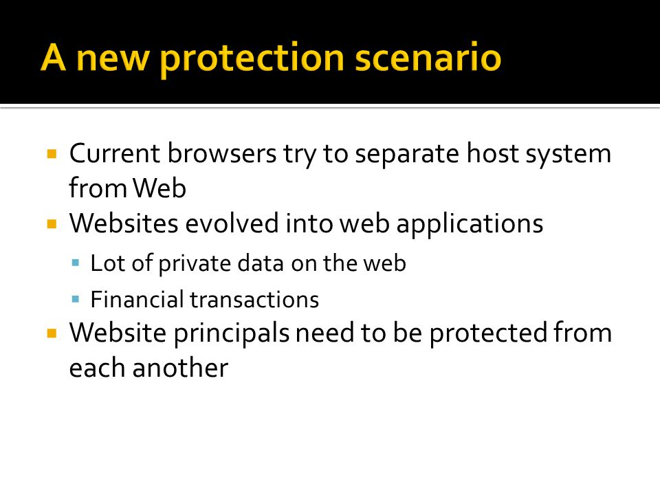 Current browsers try to separate host system from Web Websites evolved into web applications Lot of private data on the web Financial transactions Website principals need to be protected from each another