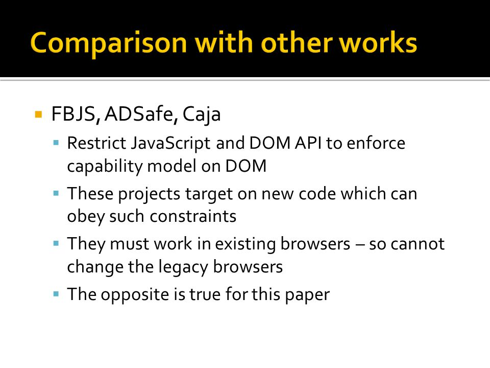 FBJS, ADSafe, Caja Restrict JavaScript and DOM API to enforce capability model on DOM These projects target on new code which can obey such constraints They must work in existing browsers – so cannot change the legacy browsers The opposite is true for this paper