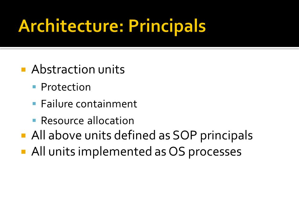 Abstraction units Protection Failure containment Resource allocation All above units defined as SOP principals All units implemented as OS processes