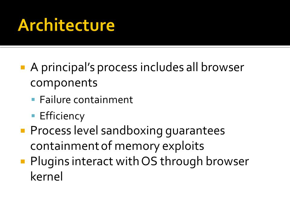 A principals process includes all browser components Failure containment Efficiency Process level sandboxing guarantees containment of memory exploits Plugins interact with OS through browser kernel