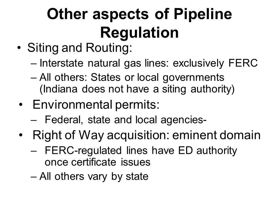 Other aspects of Pipeline Regulation Siting and Routing: –Interstate natural gas lines: exclusively FERC –All others: States or local governments (Ind