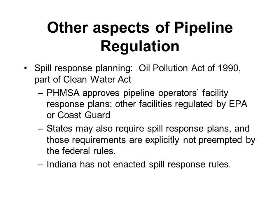 Other aspects of Pipeline Regulation Spill response planning: Oil Pollution Act of 1990, part of Clean Water Act –PHMSA approves pipeline operators fa