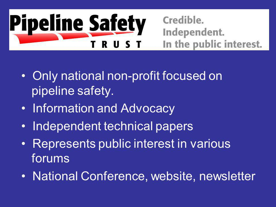 Only national non-profit focused on pipeline safety. Information and Advocacy Independent technical papers Represents public interest in various forum