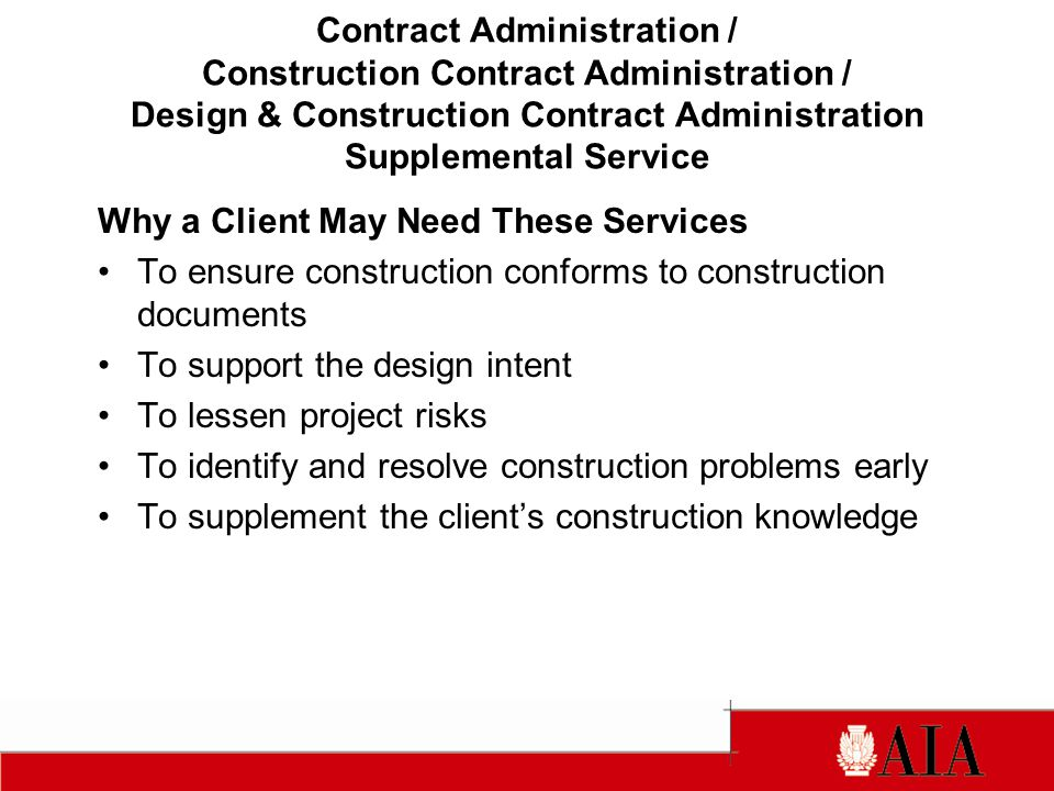 Why a Client May Need These Services To ensure construction conforms to construction documents To support the design intent To lessen project risks To identify and resolve construction problems early To supplement the clients construction knowledge Contract Administration / Construction Contract Administration / Design & Construction Contract Administration Supplemental Service