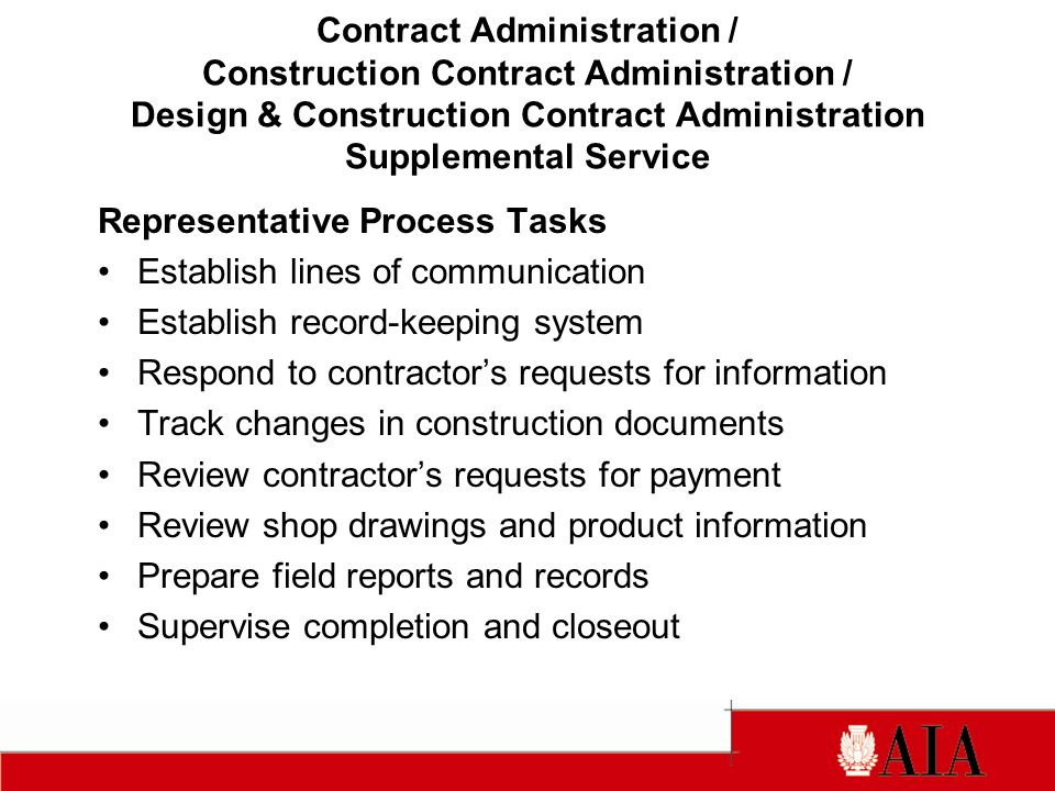 Representative Process Tasks Establish lines of communication Establish record-keeping system Respond to contractors requests for information Track changes in construction documents Review contractors requests for payment Review shop drawings and product information Prepare field reports and records Supervise completion and closeout Contract Administration / Construction Contract Administration / Design & Construction Contract Administration Supplemental Service