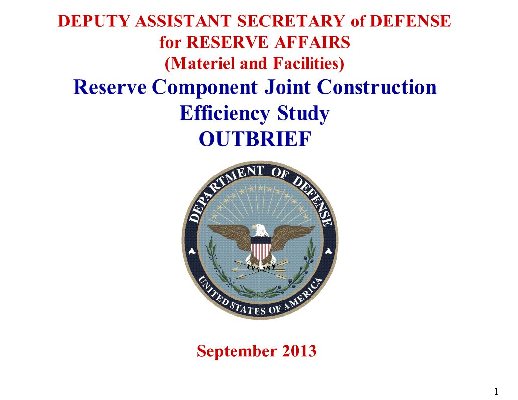 DEPUTY ASSISTANT SECRETARY of DEFENSE for RESERVE AFFAIRS (Materiel and Facilities) Reserve Component Joint Construction Efficiency Study OUTBRIEF September 2013 1