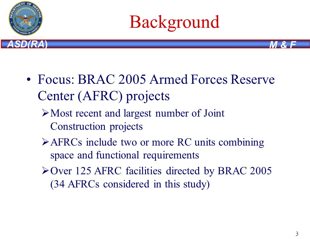 ASD(RA) M & F Background Focus: BRAC 2005 Armed Forces Reserve Center (AFRC) projects Most recent and largest number of Joint Construction projects AFRCs include two or more RC units combining space and functional requirements Over 125 AFRC facilities directed by BRAC 2005 (34 AFRCs considered in this study) 3