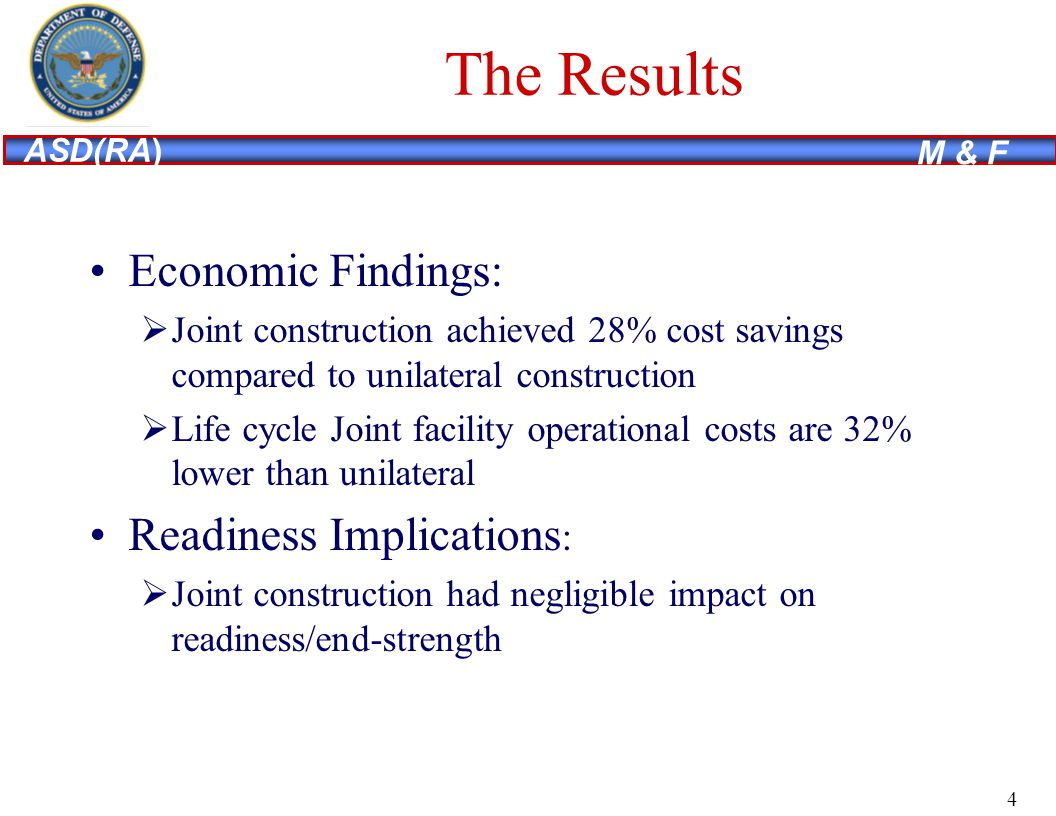 ASD(RA) M & F The Results Economic Findings: Joint construction achieved 28% cost savings compared to unilateral construction Life cycle Joint facility operational costs are 32% lower than unilateral Readiness Implications : Joint construction had negligible impact on readiness/end-strength 4