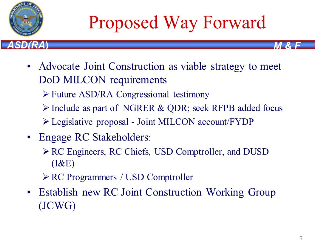 ASD(RA) M & F Proposed Way Forward Advocate Joint Construction as viable strategy to meet DoD MILCON requirements Future ASD/RA Congressional testimony Include as part of NGRER & QDR; seek RFPB added focus Legislative proposal - Joint MILCON account/FYDP Engage RC Stakeholders : RC Engineers, RC Chiefs, USD Comptroller, and DUSD (I&E) RC Programmers / USD Comptroller Establish new RC Joint Construction Working Group (JCWG) 7
