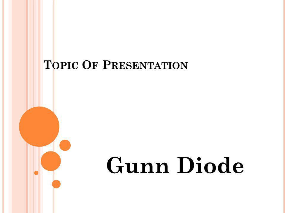 T OPIC O F P RESENTATION Gunn Diode