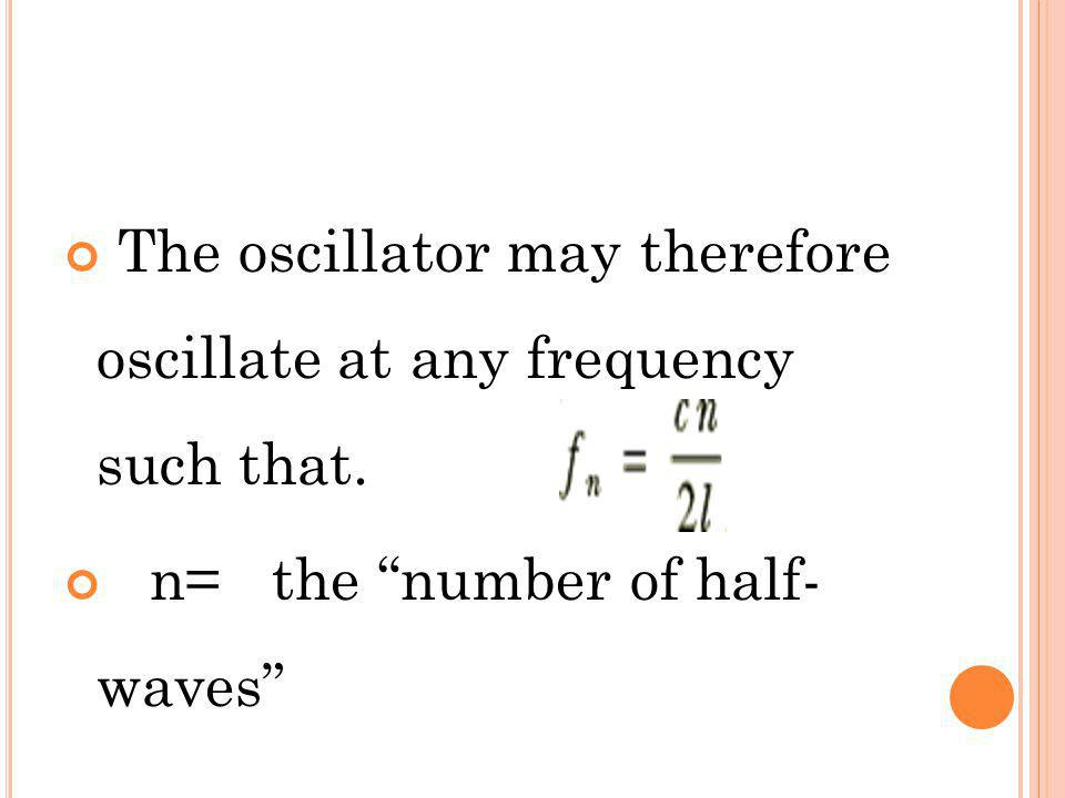 The oscillator may therefore oscillate at any frequency such that. n= the number of half- waves