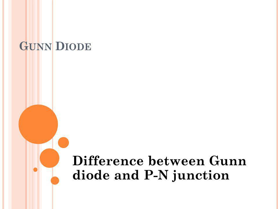 G UNN D IODE Difference between Gunn diode and P-N junction