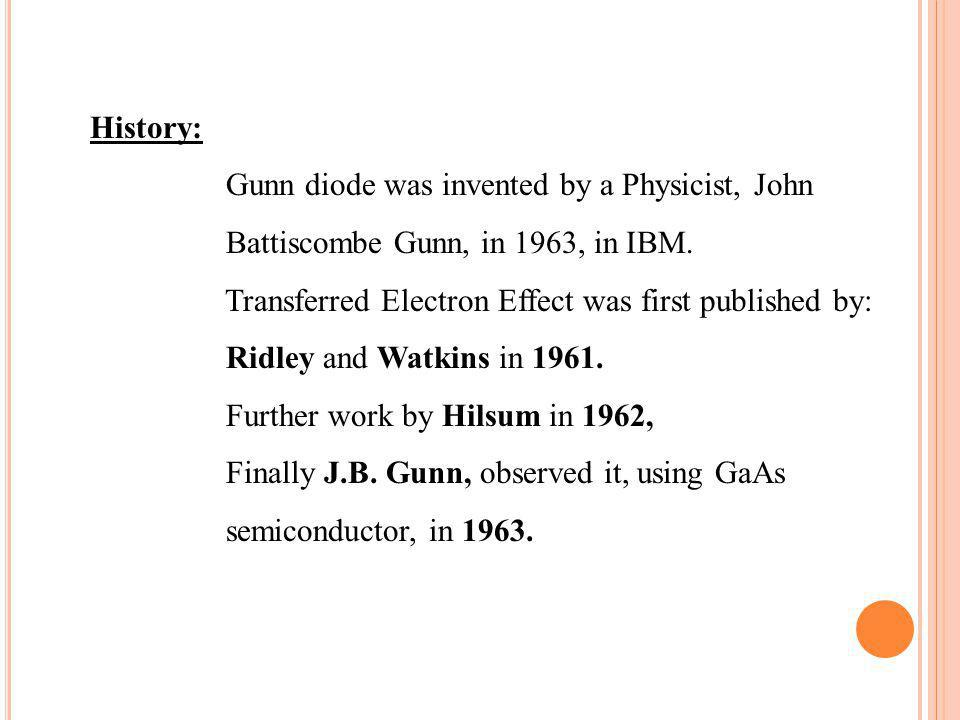 History: Gunn diode was invented by a Physicist, John Battiscombe Gunn, in 1963, in IBM. Transferred Electron Effect was first published by: Ridley an