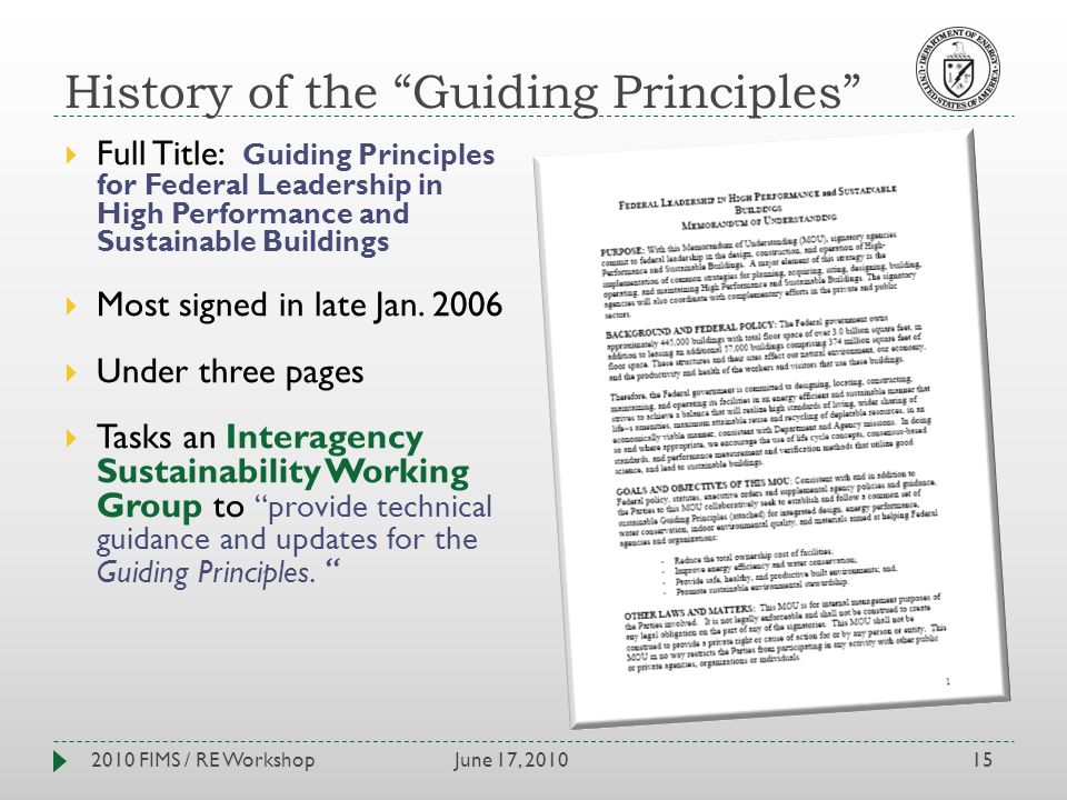 History of the Guiding Principles June 17, 20102010 FIMS / RE Workshop15 Full Title: Guiding Principles for Federal Leadership in High Performance and Sustainable Buildings Most signed in late Jan.