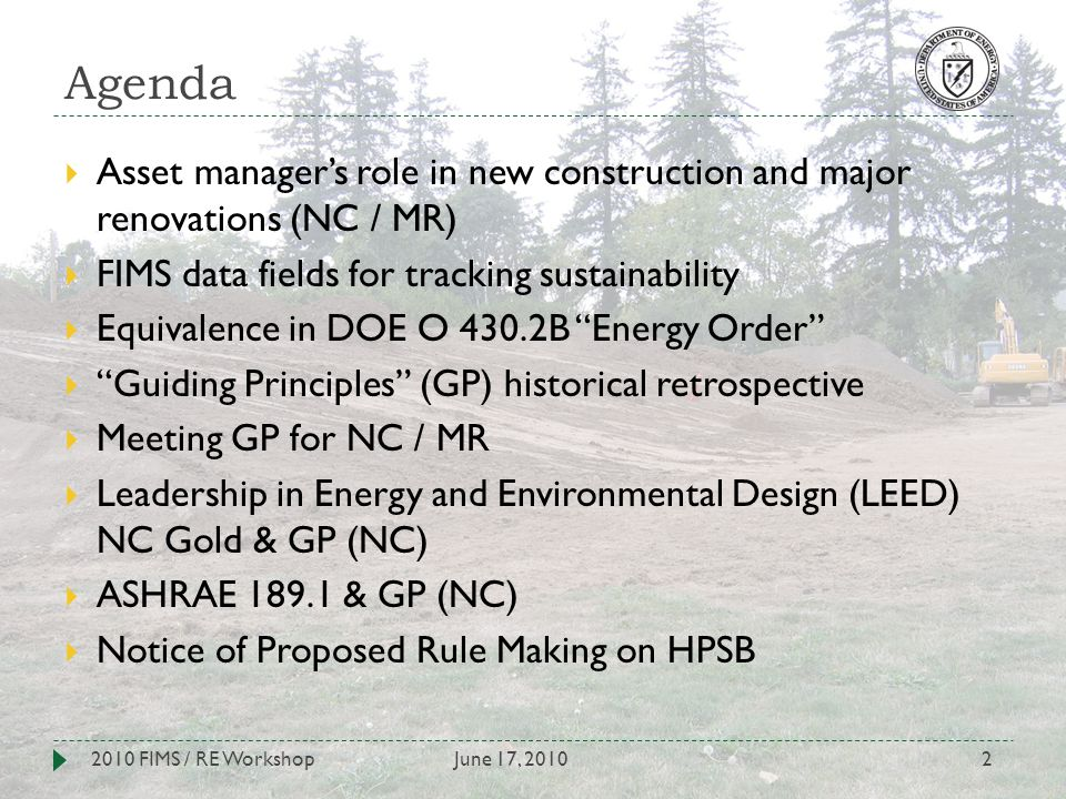 Agenda June 17, 20102010 FIMS / RE Workshop2 Asset managers role in new construction and major renovations (NC / MR) FIMS data fields for tracking sustainability Equivalence in DOE O 430.2B Energy Order Guiding Principles (GP) historical retrospective Meeting GP for NC / MR Leadership in Energy and Environmental Design (LEED) NC Gold & GP (NC) ASHRAE 189.1 & GP (NC) Notice of Proposed Rule Making on HPSB