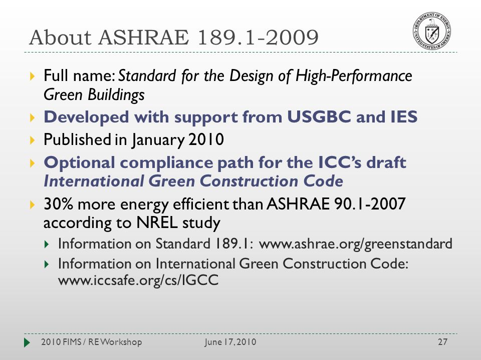 About ASHRAE 189.1-2009 June 17, 20102010 FIMS / RE Workshop27 Full name: Standard for the Design of High-Performance Green Buildings Developed with support from USGBC and IES Published in January 2010 Optional compliance path for the ICCs draft International Green Construction Code 30% more energy efficient than ASHRAE 90.1-2007 according to NREL study Information on Standard 189.1: www.ashrae.org/greenstandard Information on International Green Construction Code: www.iccsafe.org/cs/IGCC