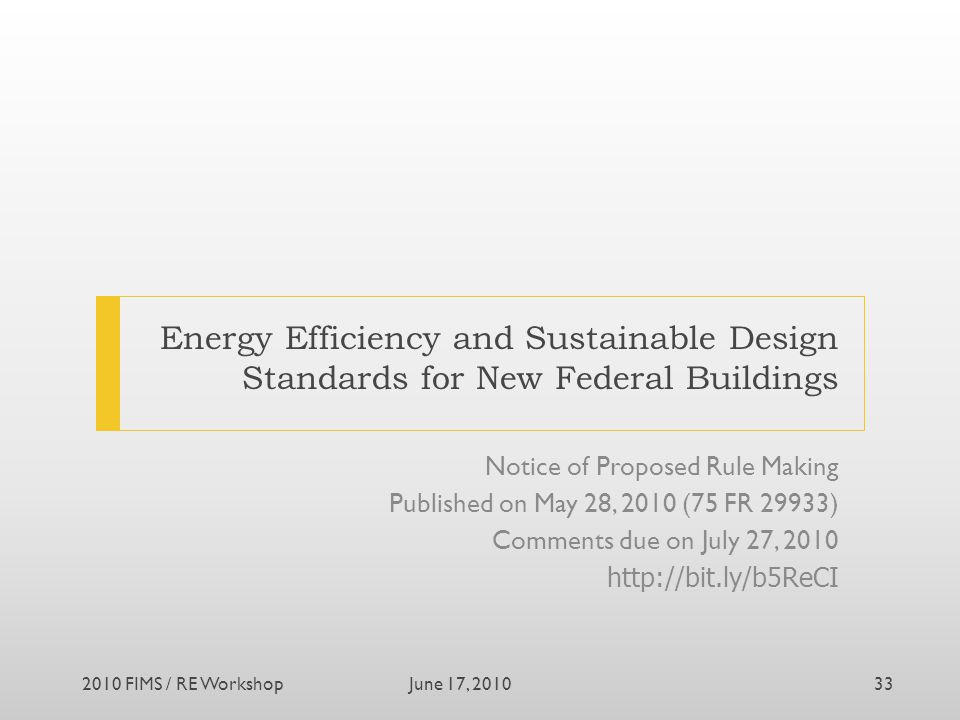 Energy Efficiency and Sustainable Design Standards for New Federal Buildings Notice of Proposed Rule Making Published on May 28, 2010 (75 FR 29933) Comments due on July 27, 2010 http://bit.ly/b5ReCI June 17, 20102010 FIMS / RE Workshop33