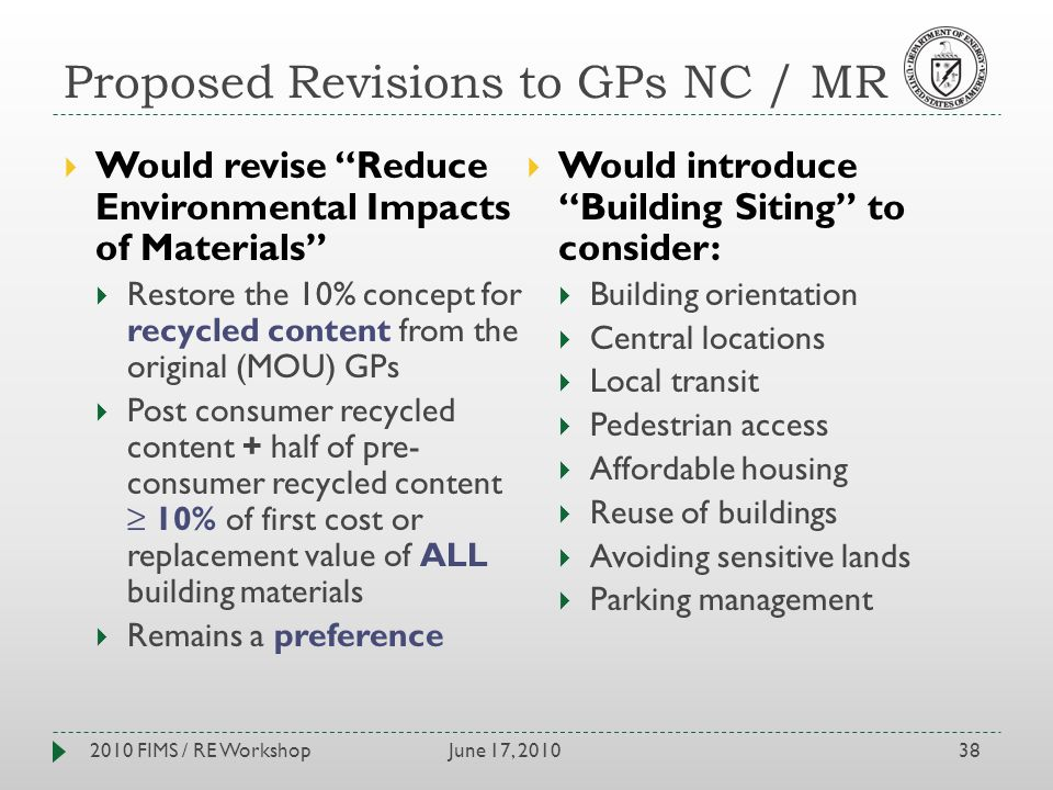 Proposed Revisions to GPs NC / MR June 17, 20102010 FIMS / RE Workshop38 Would revise Reduce Environmental Impacts of Materials Restore the 10% concept for recycled content from the original (MOU) GPs Post consumer recycled content + half of pre- consumer recycled content 10% of first cost or replacement value of ALL building materials Remains a preference Would introduce Building Siting to consider: Building orientation Central locations Local transit Pedestrian access Affordable housing Reuse of buildings Avoiding sensitive lands Parking management