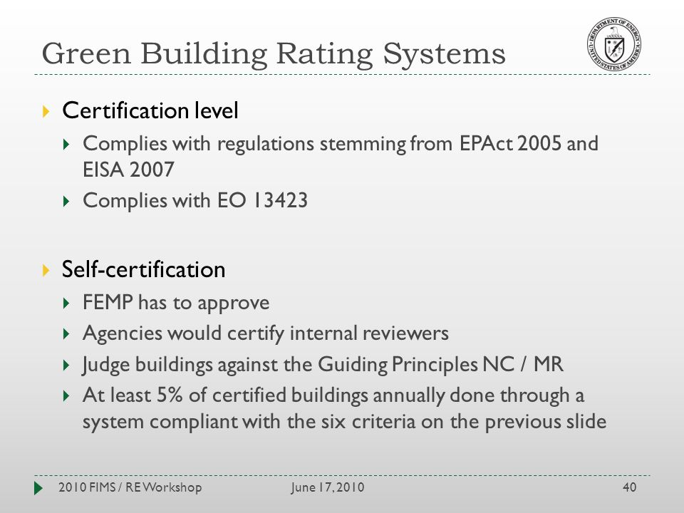 Green Building Rating Systems June 17, 20102010 FIMS / RE Workshop40 Certification level Complies with regulations stemming from EPAct 2005 and EISA 2007 Complies with EO 13423 Self-certification FEMP has to approve Agencies would certify internal reviewers Judge buildings against the Guiding Principles NC / MR At least 5% of certified buildings annually done through a system compliant with the six criteria on the previous slide