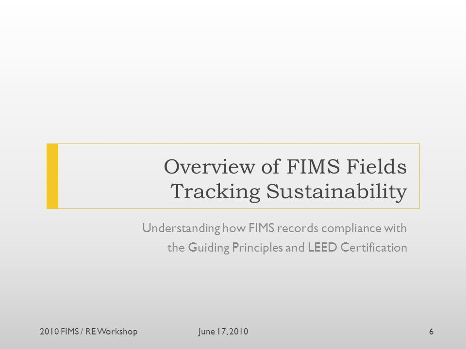 Overview of FIMS Fields Tracking Sustainability Understanding how FIMS records compliance with the Guiding Principles and LEED Certification June 17, 20102010 FIMS / RE Workshop6
