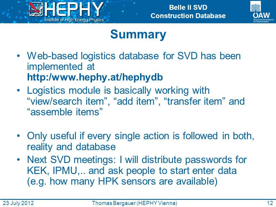 Belle II SVD Construction Database Summary Web-based logistics database for SVD has been implemented at http:/www.hephy.at/hephydb Logistics module is basically working with view/search item, add item, transfer item and assemble items Only useful if every single action is followed in both, reality and database Next SVD meetings: I will distribute passwords for KEK, IPMU,..