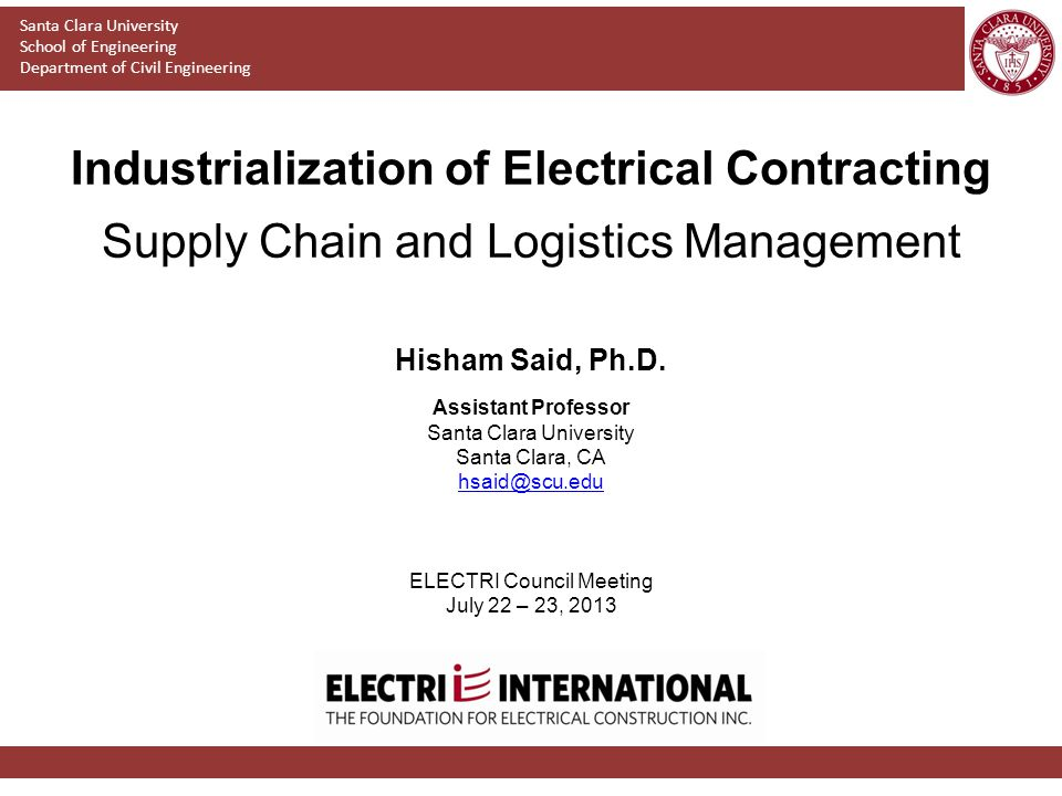 Industrialization of Electrical Contracting Supply Chain and Logistics Management Santa Clara University School of Engineering Department of Civil Engineering Hisham Said, Ph.D.