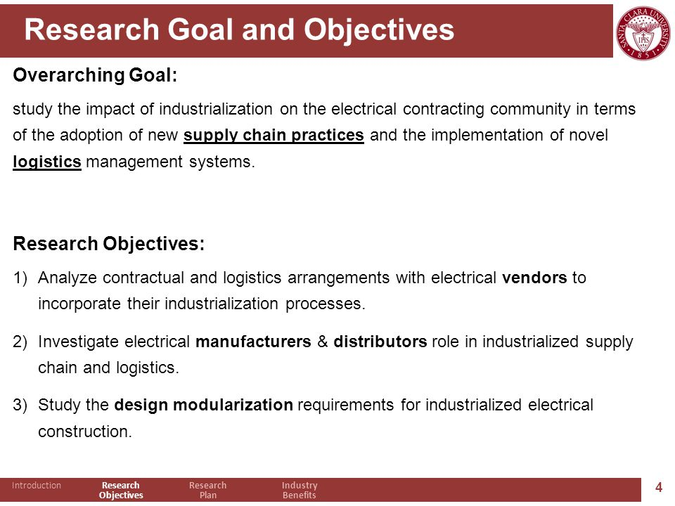 4 Research Goal and Objectives Overarching Goal: study the impact of industrialization on the electrical contracting community in terms of the adoption of new supply chain practices and the implementation of novel logistics management systems.