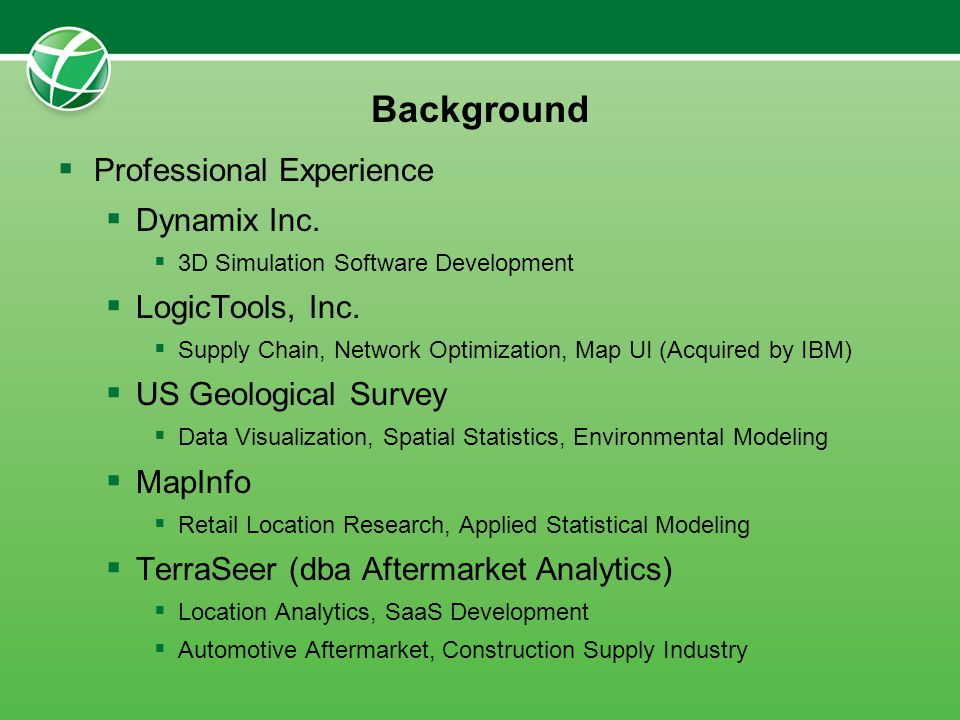Background Professional Experience Dynamix Inc. 3D Simulation Software Development LogicTools, Inc. Supply Chain, Network Optimization, Map UI (Acquir