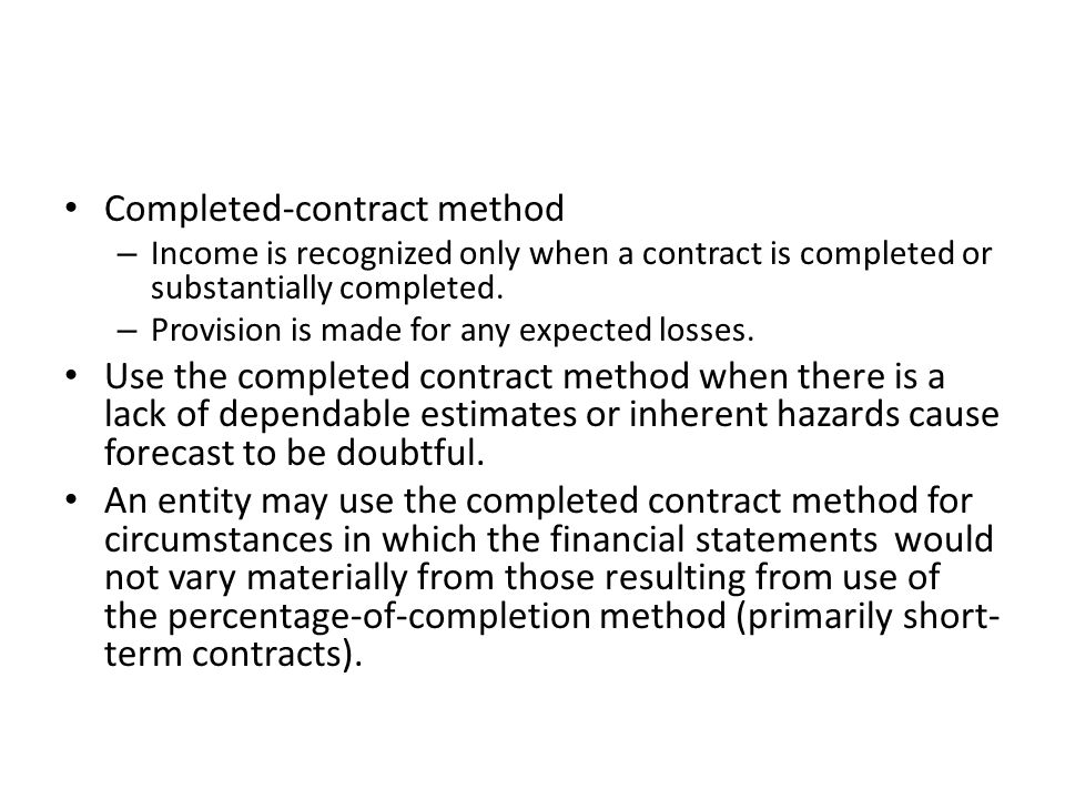 Completed-contract method – Income is recognized only when a contract is completed or substantially completed. – Provision is made for any expected lo