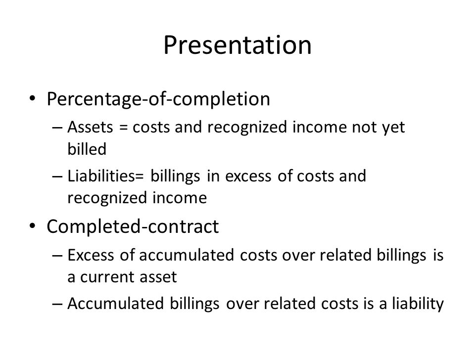 Presentation Percentage-of-completion – Assets = costs and recognized income not yet billed – Liabilities= billings in excess of costs and recognized