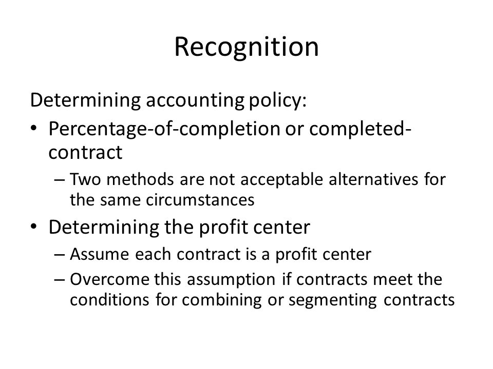 Recognition Determining accounting policy: Percentage-of-completion or completed- contract – Two methods are not acceptable alternatives for the same