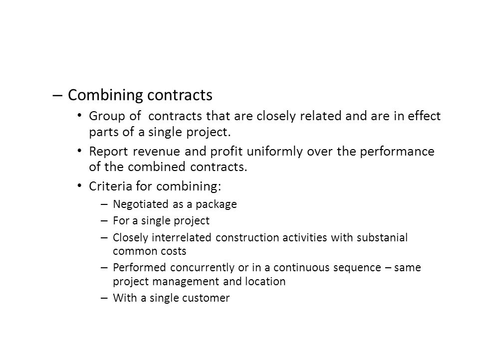 – Combining contracts Group of contracts that are closely related and are in effect parts of a single project. Report revenue and profit uniformly ove