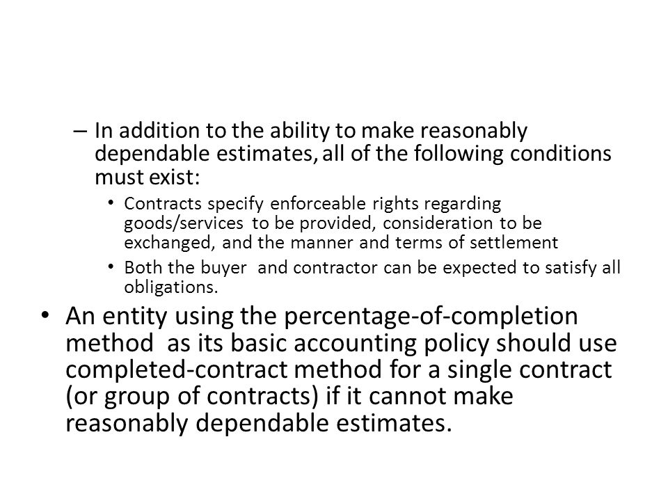 – In addition to the ability to make reasonably dependable estimates, all of the following conditions must exist: Contracts specify enforceable rights