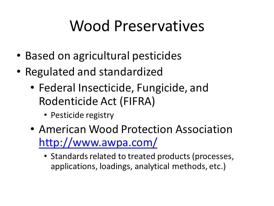 Wood Preservatives Based on agricultural pesticides Regulated and standardized Federal Insecticide, Fungicide, and Rodenticide Act (FIFRA) Pesticide registry American Wood Protection Association http://www.awpa.com/ http://www.awpa.com/ Standards related to treated products (processes, applications, loadings, analytical methods, etc.)