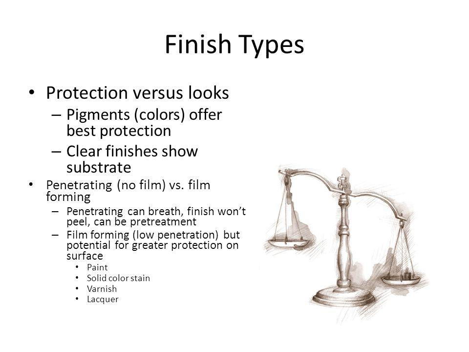 Finish Types Protection versus looks – Pigments (colors) offer best protection – Clear finishes show substrate Penetrating (no film) vs.