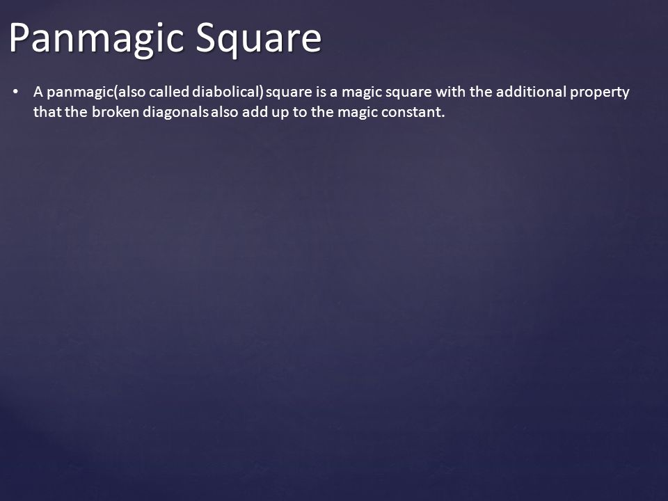 Panmagic Square A panmagic(also called diabolical) square is a magic square with the additional property that the broken diagonals also add up to the