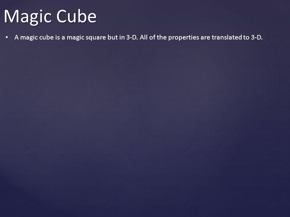 Magic Cube A magic cube is a magic square but in 3-D. All of the properties are translated to 3-D.