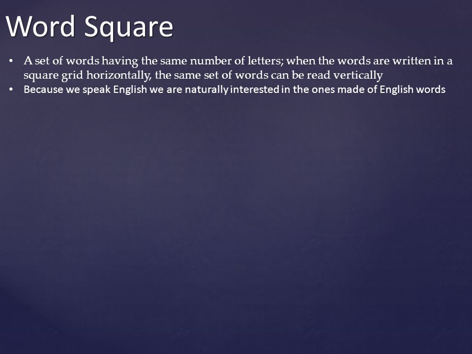 Word Square A set of words having the same number of letters; when the words are written in a square grid horizontally, the same set of words can be r
