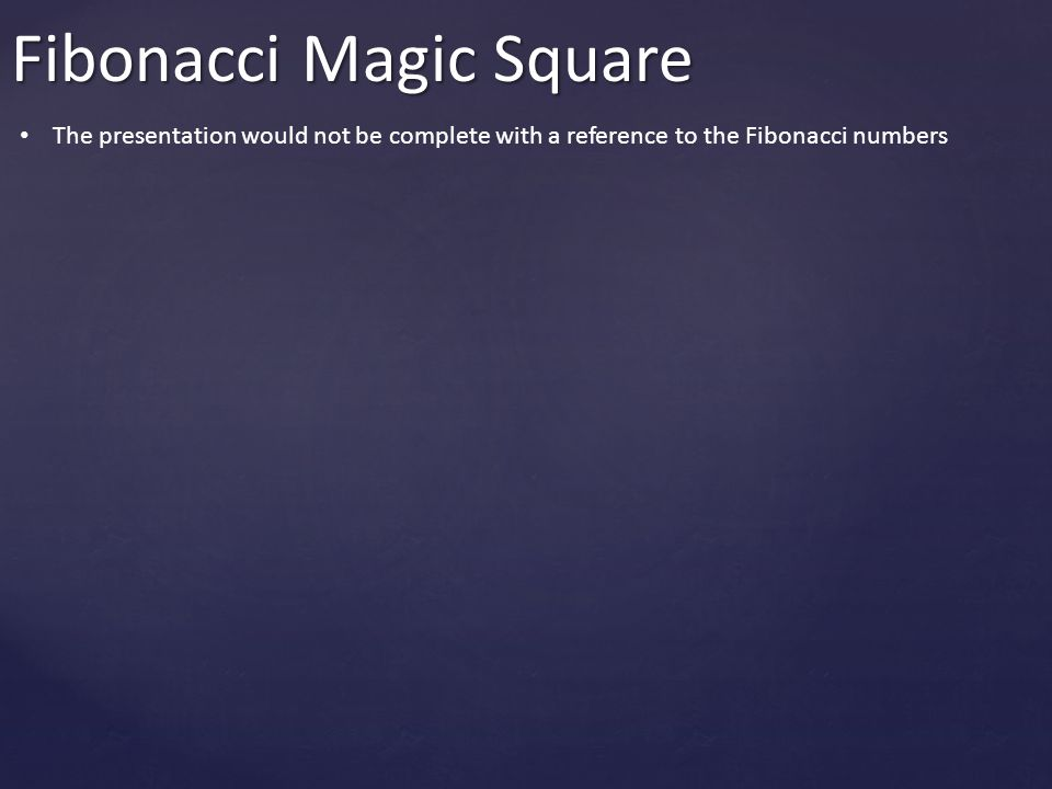 Fibonacci Magic Square The presentation would not be complete with a reference to the Fibonacci numbers