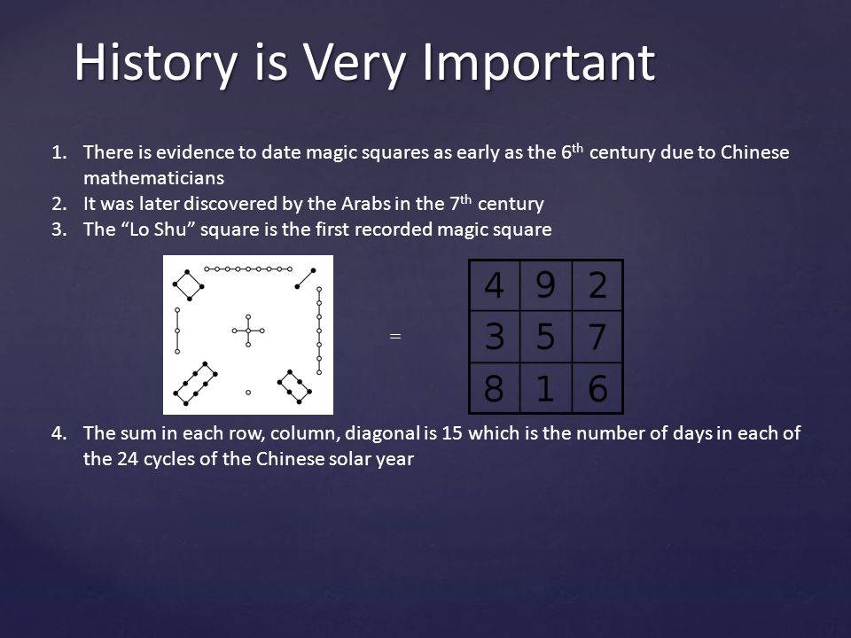 History is Very Important 1.There is evidence to date magic squares as early as the 6 th century due to Chinese mathematicians 2.It was later discovered by the Arabs in the 7 th century 3.The Lo Shu square is the first recorded magic square 4.The sum in each row, column, diagonal is 15 which is the number of days in each of the 24 cycles of the Chinese solar year 5.Magic squares have cultural aspects to them as well, for example they were worn as talismans by people in Egypt and India.