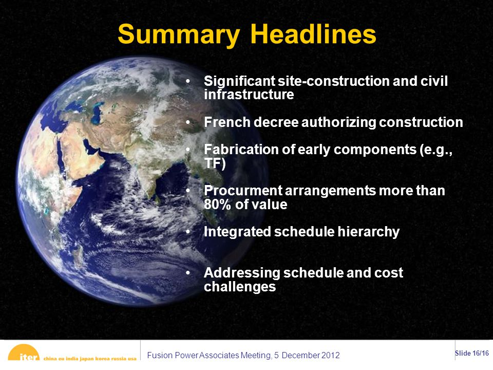 Fusion Power Associates Meeting, 5 December 2012 Slide 16/16 Summary Headlines Significant site-construction and civil infrastructure French decree authorizing construction Fabrication of early components (e.g., TF) Procurment arrangements more than 80% of value Integrated schedule hierarchy Addressing schedule and cost challenges