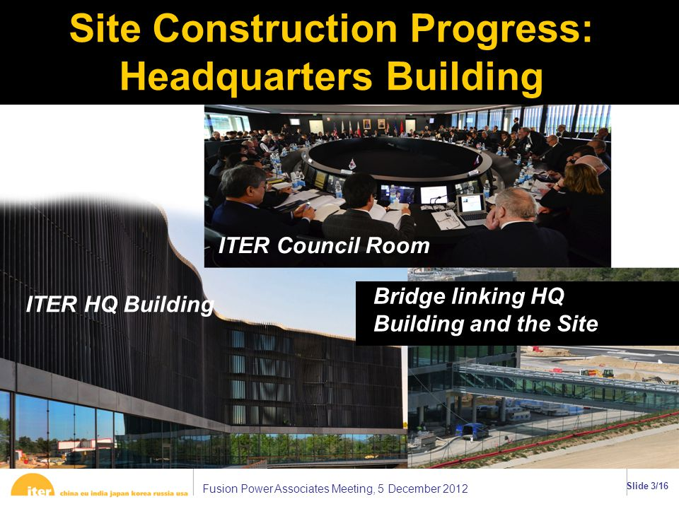 Fusion Power Associates Meeting, 5 December 2012 Slide 3/16 Site Construction Progress: Headquarters Building ττ ITER HQ Building ITER Council Room Bridge linking HQ Building and the Site