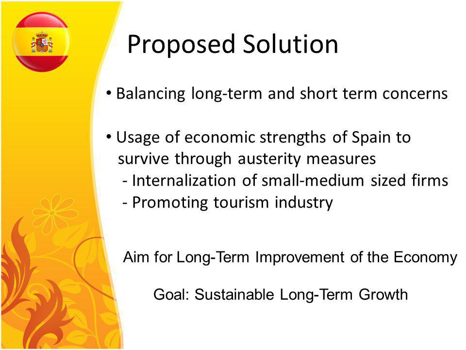 Proposed Solution Balancing long-term and short term concerns Usage of economic strengths of Spain to survive through austerity measures - Internalization of small-medium sized firms - Promoting tourism industry Aim for Long-Term Improvement of the Economy Goal: Sustainable Long-Term Growth