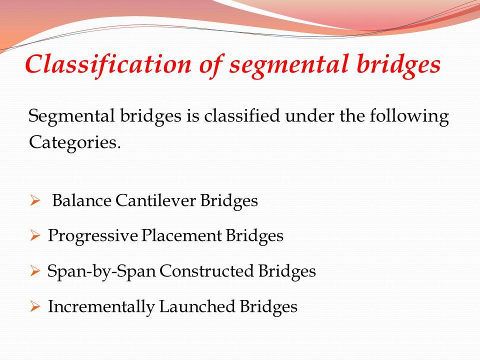 Classification of segmental bridges Segmental bridges is classified under the following Categories. Balance Cantilever Bridges Progressive Placement B