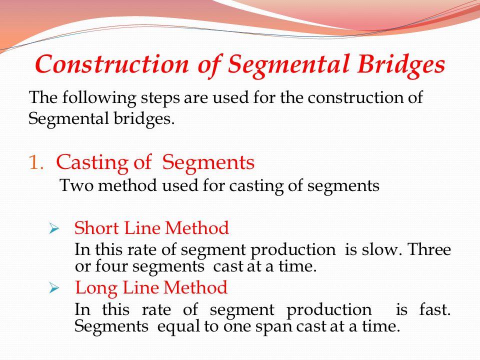 Construction of Segmental Bridges The following steps are used for the construction of Segmental bridges. 1. Casting of Segments Two method used for c