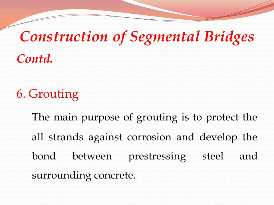 Construction of Segmental Bridges Contd. 6. Grouting The main purpose of grouting is to protect the all strands against corrosion and develop the bond